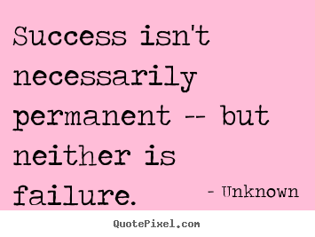 Quote about success - Success isn't necessarily permanent -- but neither is failure.