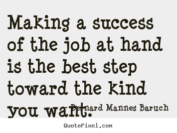 Success sayings - Making a success of the job at hand is the best step toward the..