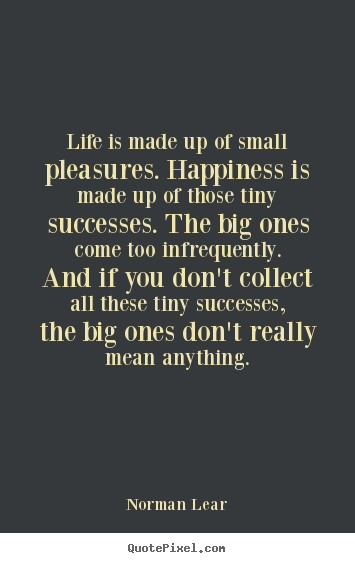 Success quote - Life is made up of small pleasures. happiness is made up of..