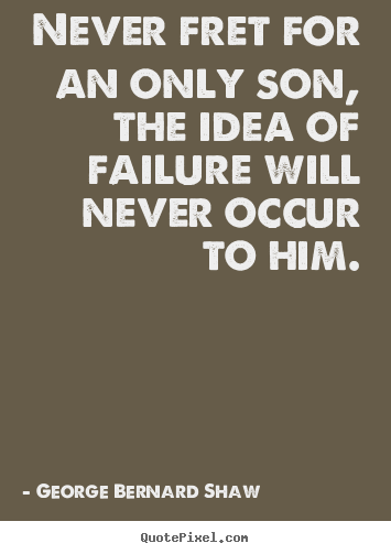 George Bernard Shaw picture quotes - Never fret for an only son, the idea of failure will never occur to.. - Success sayings