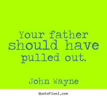 Quotes about success - Your father should have pulled out.