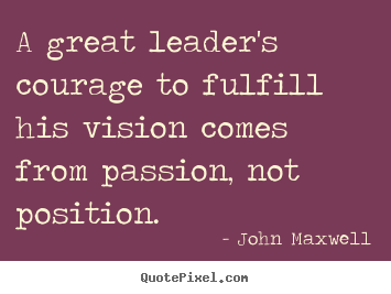 Create poster quotes about success - A great leader's courage to fulfill his vision comes from passion,..