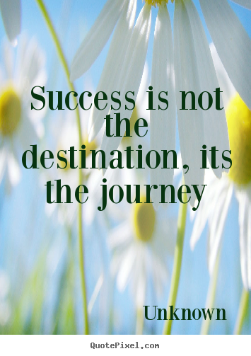 Success is not the destination, its the journey Unknown good success quote