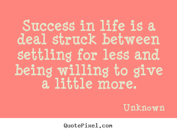 Success in life is a deal struck between settling for less and being.. Unknown famous success quote