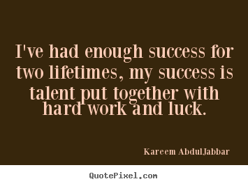 I've had enough success for two lifetimes, my success is talent.. Kareem Abdul-Jabbar popular success quote