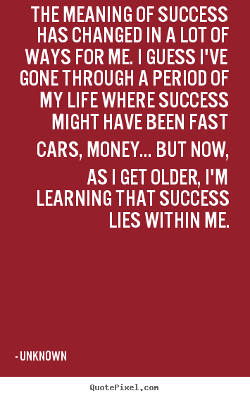 Quote about success - The meaning of success has changed in a lot of ways for me. i guess i've..