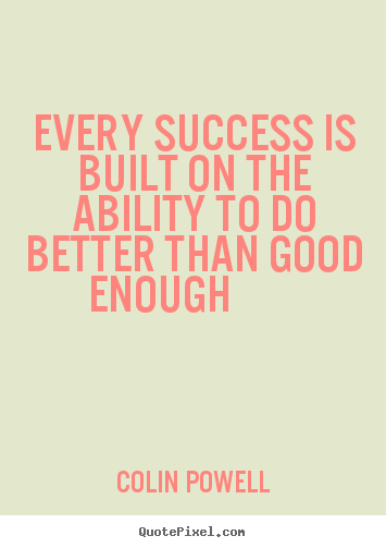 Success quotes - Every success is built on the ability to do better than good enough..