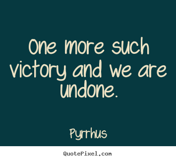 One more such victory and we are undone. Pyrrhus  success quote