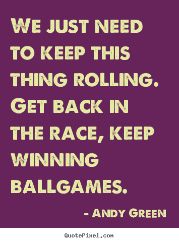 We just need to keep this thing rolling. get back in the race, keep.. Andy Green  success quotes