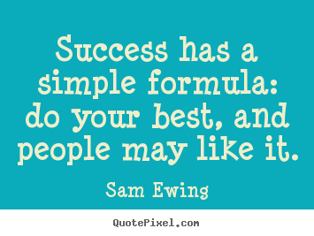 Success has a simple formula: do your best, and people.. Sam Ewing  success quote