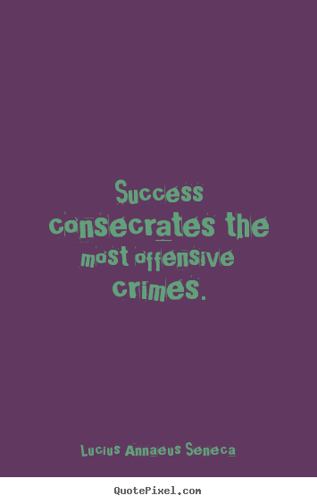 Quotes about success - Success consecrates the most offensive crimes.