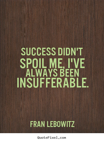 Success quotes - Success didn't spoil me, i've always been insufferable.