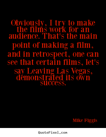 Mike Figgis picture quotes - Obviously, i try to make the films work for an.. - Success quotes