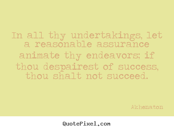 Akhenaton picture quotes - In all thy undertakings, let a reasonable assurance animate thy endeavors;.. - Success quotes