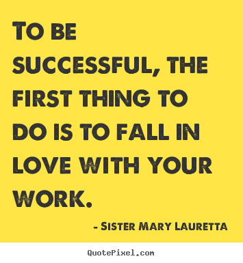 Success quotes - To be successful, the first thing to do is to fall in love..