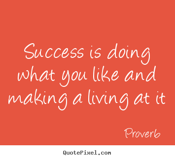 Proverb image quote - Success is doing what you like and making a living at it - Success quote