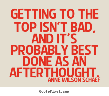 Quotes about success - Getting to the top isn't bad, and it's probably..