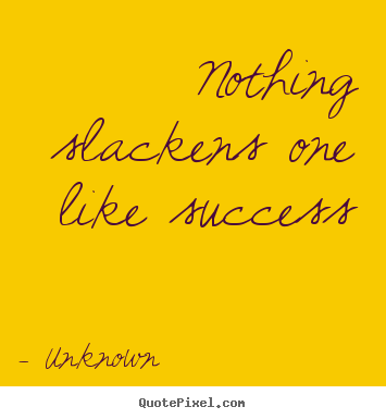 Quotes about success - Nothing slackens one like success