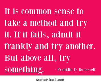 It is common sense to take a method and try it... Franklin D. Roosevelt good success sayings