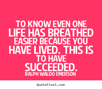 To know even one life has breathed easier because you have.. Ralph Waldo Emerson popular success quotes