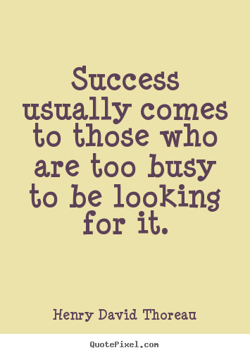 Quotes about success - Success usually comes to those who are too busy to be looking..
