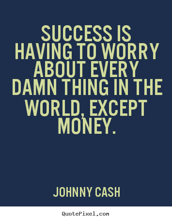 Quote about success - Success is having to worry about every damn thing in the world,..