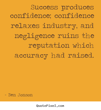 Success produces confidence; confidence relaxes industry,.. Ben Jonson  success quotes