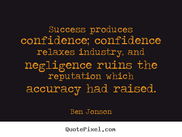Ben Jonson poster quotes - Success produces confidence; confidence relaxes industry, and.. - Success sayings