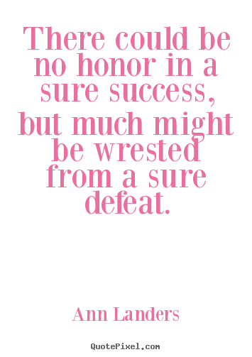 Quotes about success - There could be no honor in a sure success,..