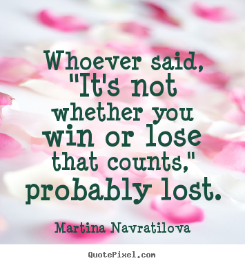 "Martina Navratilova picture quotes - Whoever said, ""it's not whether you win or lose that counts,"".. - Success quote"