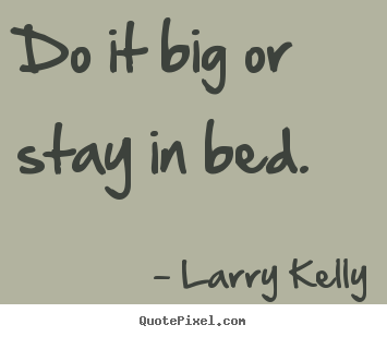 Quotes about success - Do it big or stay in bed.