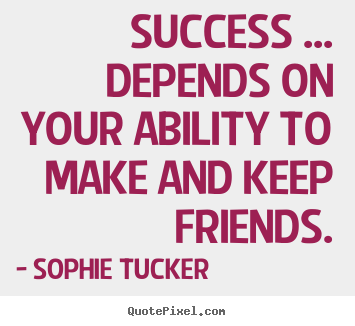 Quote about success - Success ... depends on your ability to make and keep friends.