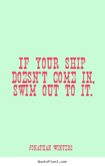 Quotes about success - If your ship doesn't come in, swim out to it.