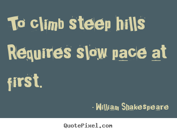 To climb steep hills requires slow pace at first. William Shakespeare  success quotes