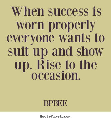 Quotes about success - When success is worn properly everyone wants to suit up and show up...
