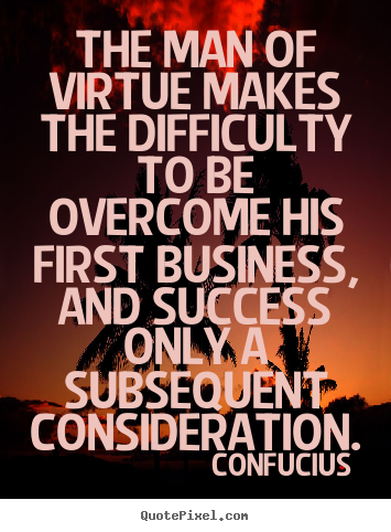 The man of virtue makes the difficulty to be overcome his first business,.. Confucius top success quotes
