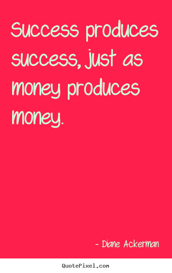 Success produces success, just as money produces money. Diane Ackerman best success quotes