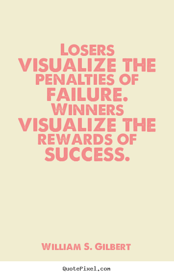 Losers visualize the penalties of failure. winners visualize the rewards.. William S. Gilbert good success quote