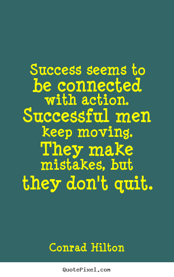Quotes about success - Success seems to be connected with action. successful men keep moving...