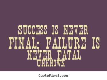 Success is never final; failure is never fatal Unknown best success quotes