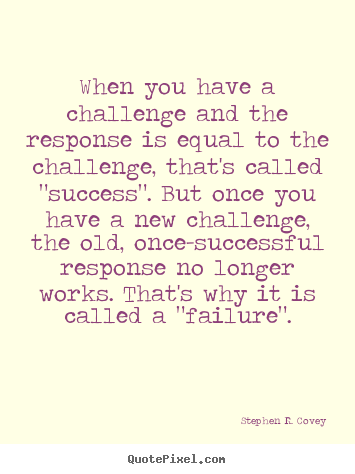 Quotes about success - When you have a challenge and the response is equal to the challenge,..