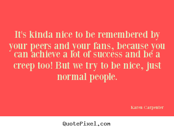 It's kinda nice to be remembered by your peers and your fans,.. Karen Carpenter popular success quotes