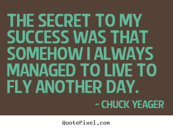 Chuck Yeager picture quotes - The secret to my success was that somehow i always managed.. - Success quote