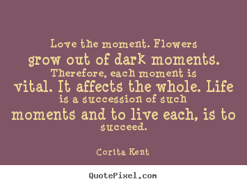 Love the moment. flowers grow out of dark moments... Corita Kent  success quotes