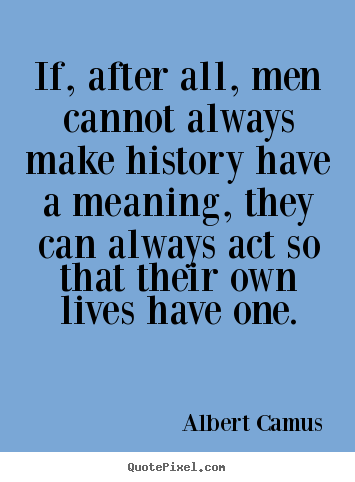 Albert Camus picture quote - If, after all, men cannot always make history have.. - Success quotes