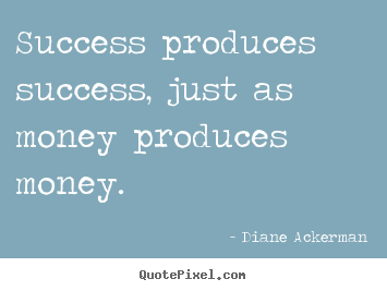 Success produces success, just as money produces money. Diane Ackerman famous success quote