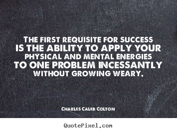 Success quotes - The first requisite for success is the ability to apply..