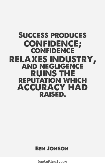 Ben Jonson picture quotes - Success produces confidence; confidence relaxes industry,.. - Success quotes