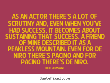 Quotes about success - As an actor there's a lot of scrutiny and, even..