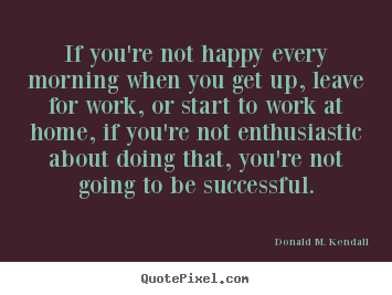 If you're not happy every morning when you get up, leave for work,.. Donald M. Kendall popular success sayings